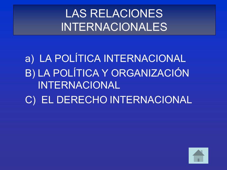 a) LA POLÍTICA INTERNACIONAL B)LA POLÍTICA Y ORGANIZACIÓN INTERNACIONAL C) EL DERECHO INTERNACIONAL LAS RELACIONES INTERNACIONALES