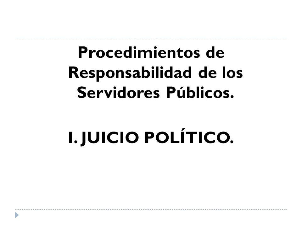 Procedimientos de Responsabilidad de los Servidores Públicos. I. JUICIO POLÍTICO.