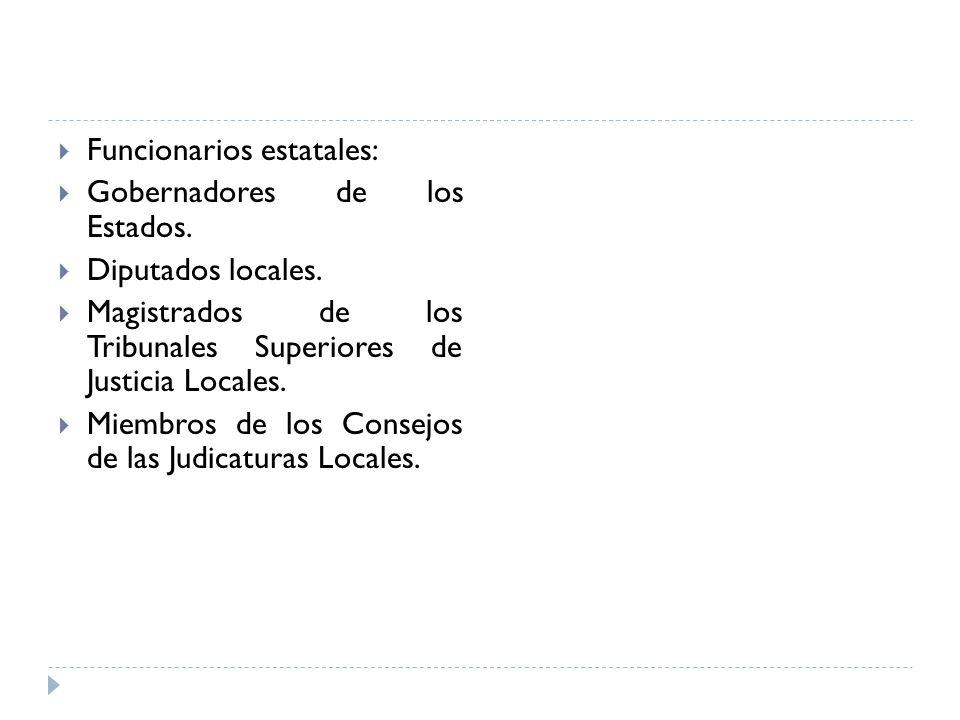 Funcionarios estatales: Gobernadores de los Estados. Diputados locales. Magistrados de los Tribunales Superiores de Justicia Locales. Miembros de los