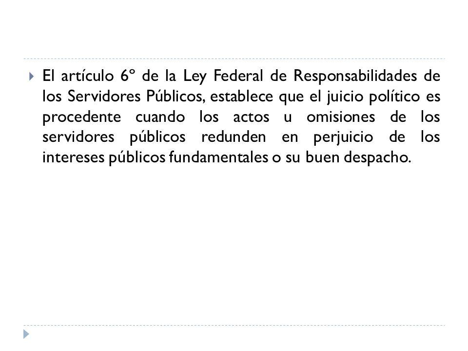 El artículo 6º de la Ley Federal de Responsabilidades de los Servidores Públicos, establece que el juicio político es procedente cuando los actos u om