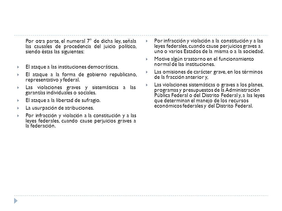 Por otra parte, el numeral 7° de dicha ley, señala las causales de procedencia del juicio político, siendo éstas las siguientes: El ataque a las insti