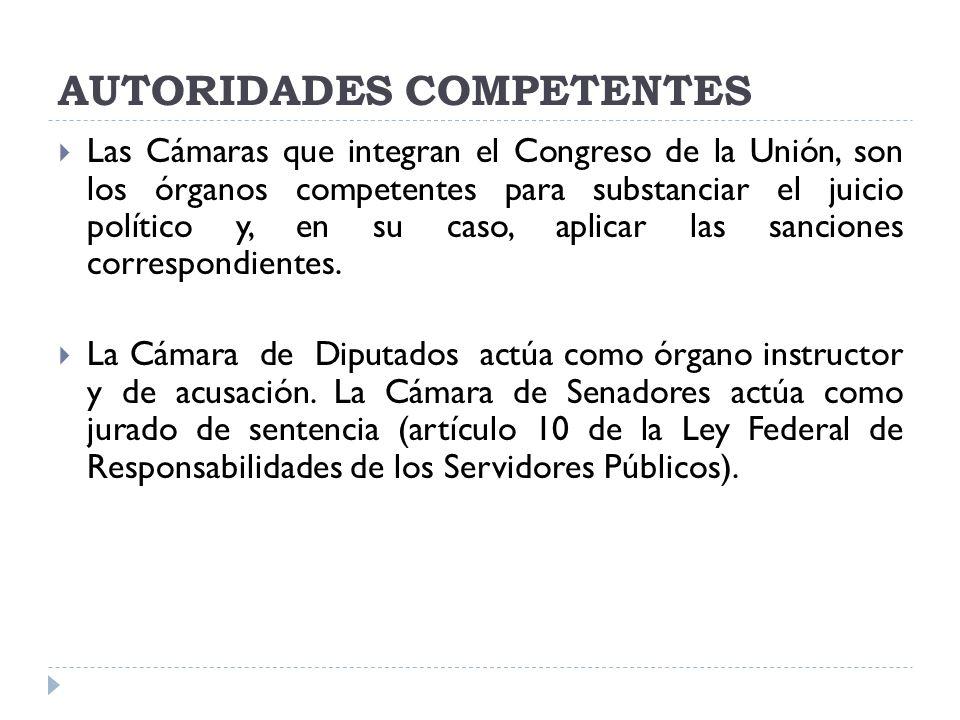 AUTORIDADES COMPETENTES Las Cámaras que integran el Congreso de la Unión, son los órganos competentes para substanciar el juicio político y, en su cas