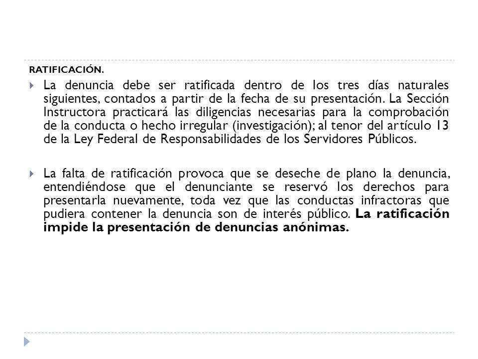 RATIFICACIÓN. La denuncia debe ser ratificada dentro de los tres días naturales siguientes, contados a partir de la fecha de su presentación. La Secci