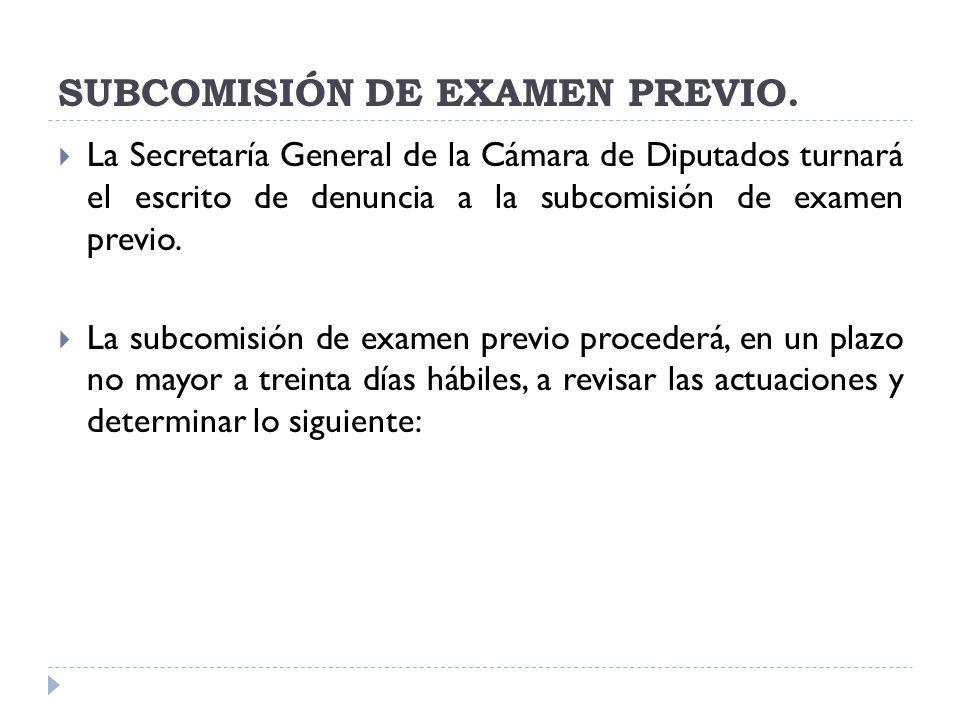 SUBCOMISIÓN DE EXAMEN PREVIO. La Secretaría General de la Cámara de Diputados turnará el escrito de denuncia a la subcomisión de examen previo. La sub