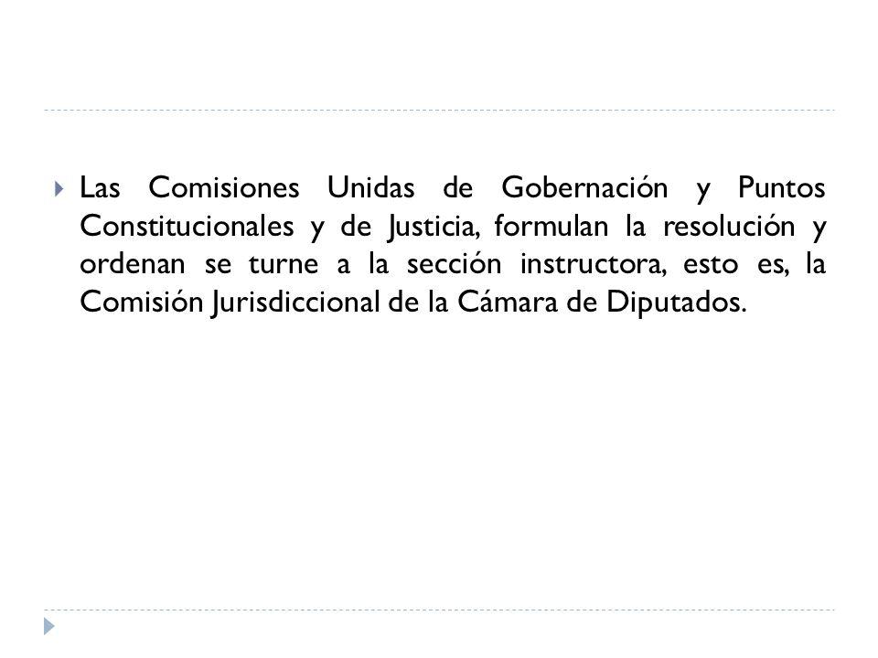 Las Comisiones Unidas de Gobernación y Puntos Constitucionales y de Justicia, formulan la resolución y ordenan se turne a la sección instructora, esto