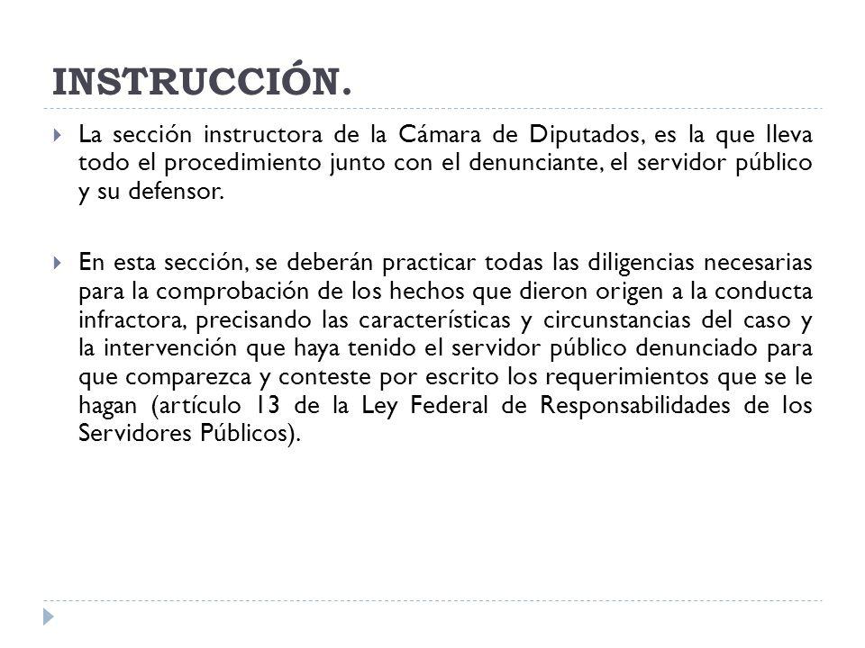 INSTRUCCIÓN. La sección instructora de la Cámara de Diputados, es la que lleva todo el procedimiento junto con el denunciante, el servidor público y s
