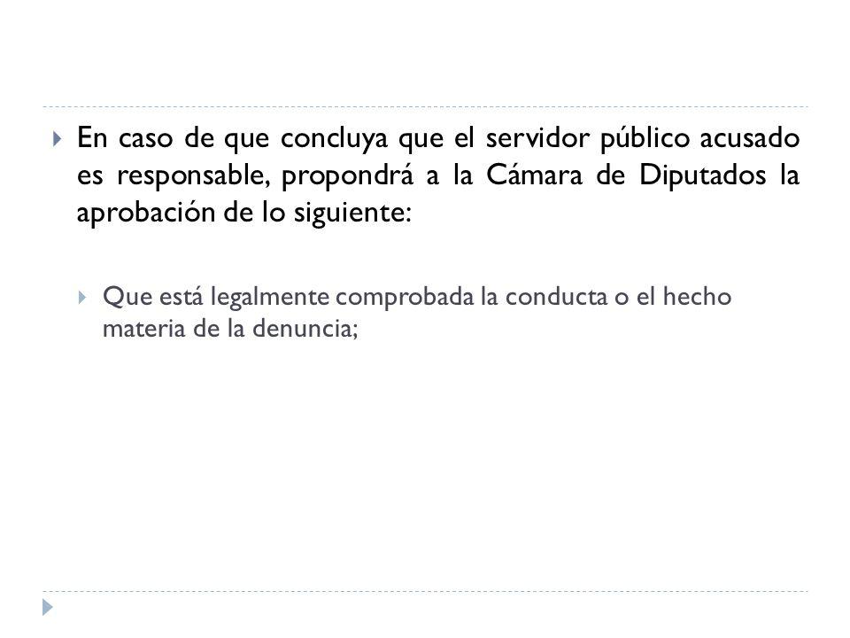 En caso de que concluya que el servidor público acusado es responsable, propondrá a la Cámara de Diputados la aprobación de lo siguiente: Que está leg