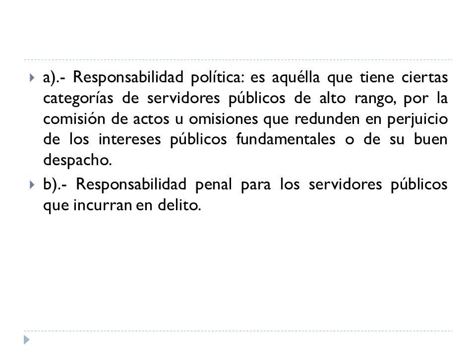 a).- Responsabilidad política: es aquélla que tiene ciertas categorías de servidores públicos de alto rango, por la comisión de actos u omisiones que