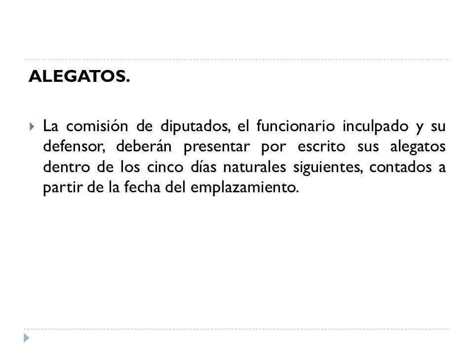ALEGATOS. La comisión de diputados, el funcionario inculpado y su defensor, deberán presentar por escrito sus alegatos dentro de los cinco días natura