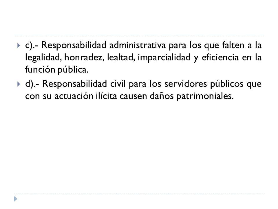 c).- Responsabilidad administrativa para los que falten a la legalidad, honradez, lealtad, imparcialidad y eficiencia en la función pública. d).- Resp