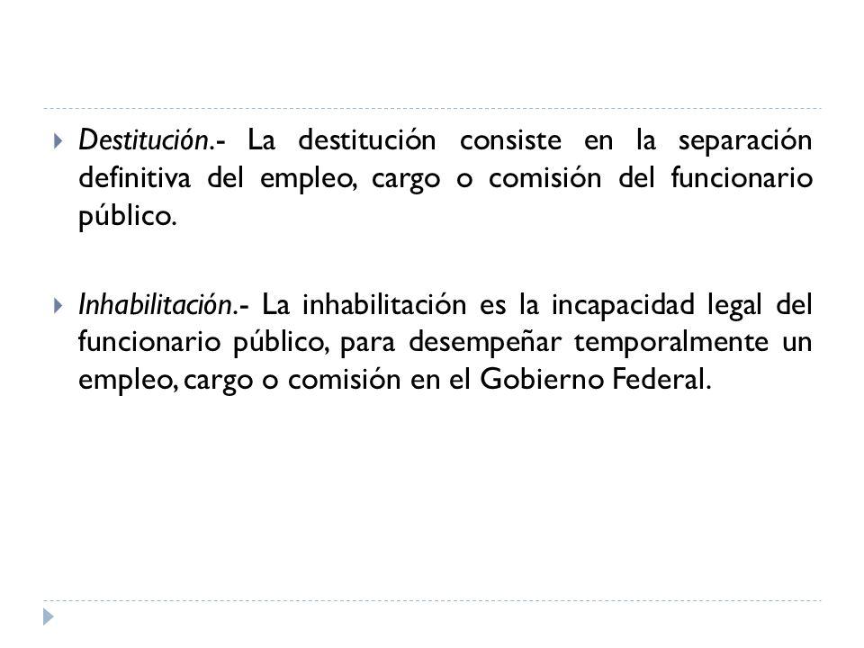Destitución.- La destitución consiste en la separación definitiva del empleo, cargo o comisión del funcionario público. Inhabilitación.- La inhabilita