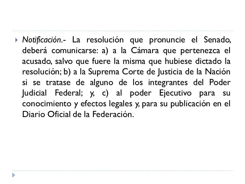 Notificación.- La resolución que pronuncie el Senado, deberá comunicarse: a) a la Cámara que pertenezca el acusado, salvo que fuere la misma que hubie