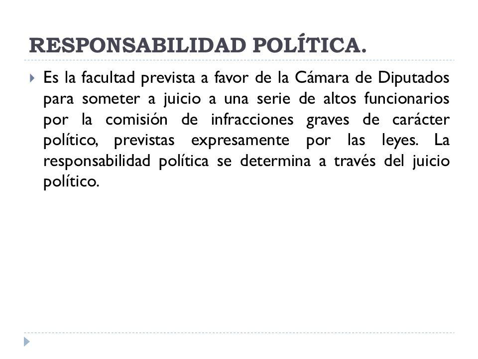 RESPONSABILIDAD POLÍTICA. Es la facultad prevista a favor de la Cámara de Diputados para someter a juicio a una serie de altos funcionarios por la com