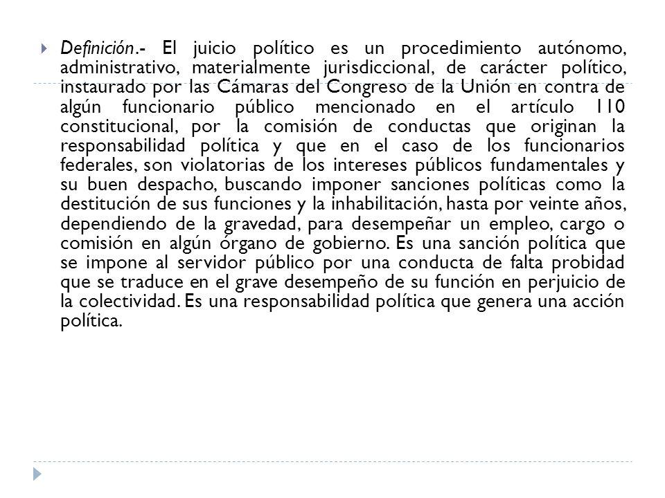 Definición.- El juicio político es un procedimiento autónomo, administrativo, materialmente jurisdiccional, de carácter político, instaurado por las C