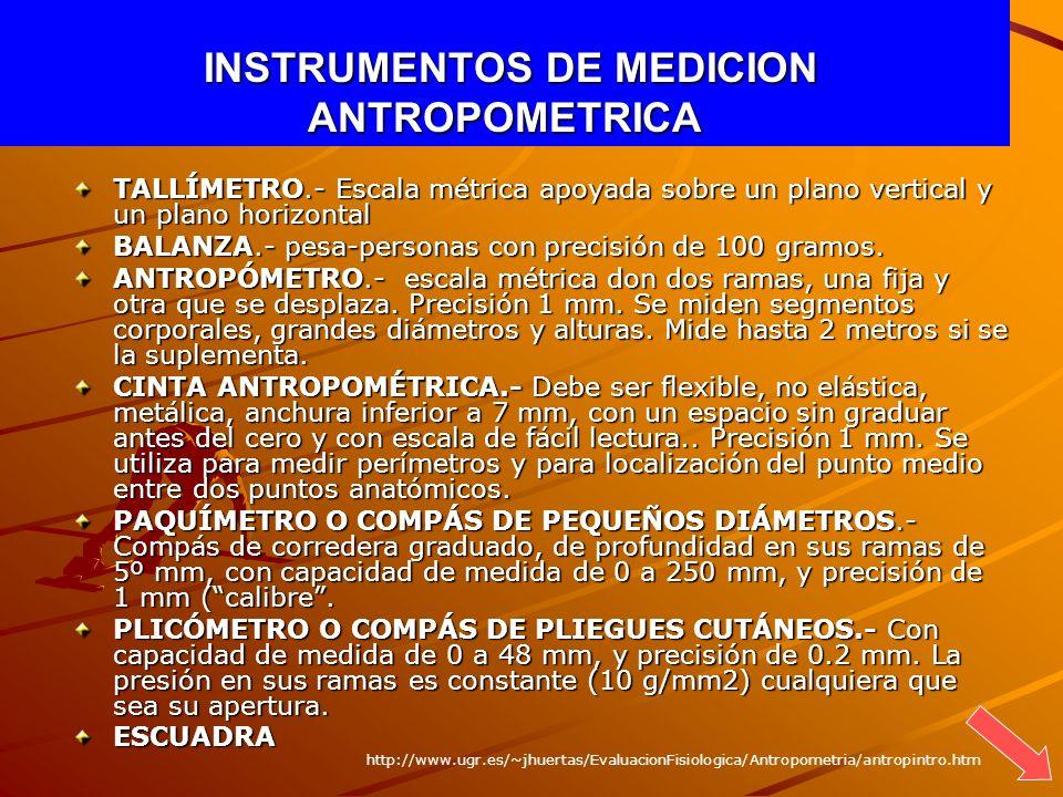 INSTRUMENTOS DE MEDICION ANTROPOMETRICA INSTRUMENTOS DE MEDICION ANTROPOMETRICA TALLÍMETRO.- Escala métrica apoyada sobre un plano vertical y un plano