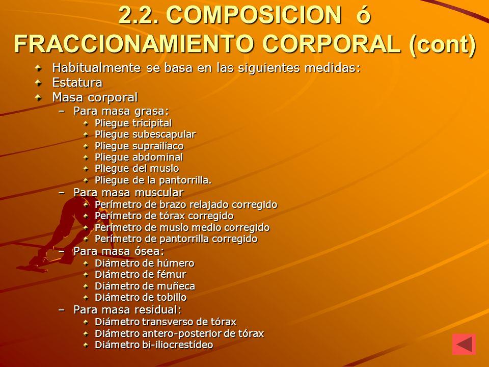 2.2. COMPOSICION ó FRACCIONAMIENTO CORPORAL (cont) Habitualmente se basa en las siguientes medidas: Estatura Masa corporal –Para masa grasa: Pliegue t
