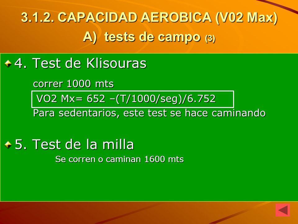 3.1.2. CAPACIDAD AEROBICA (V02 Max) A) tests de campo (3) 4. Test de Klisouras correr 1000 mts correr 1000 mts VO2 Mx= 652 –(T/1000/seg)/6.752 VO2 Mx=