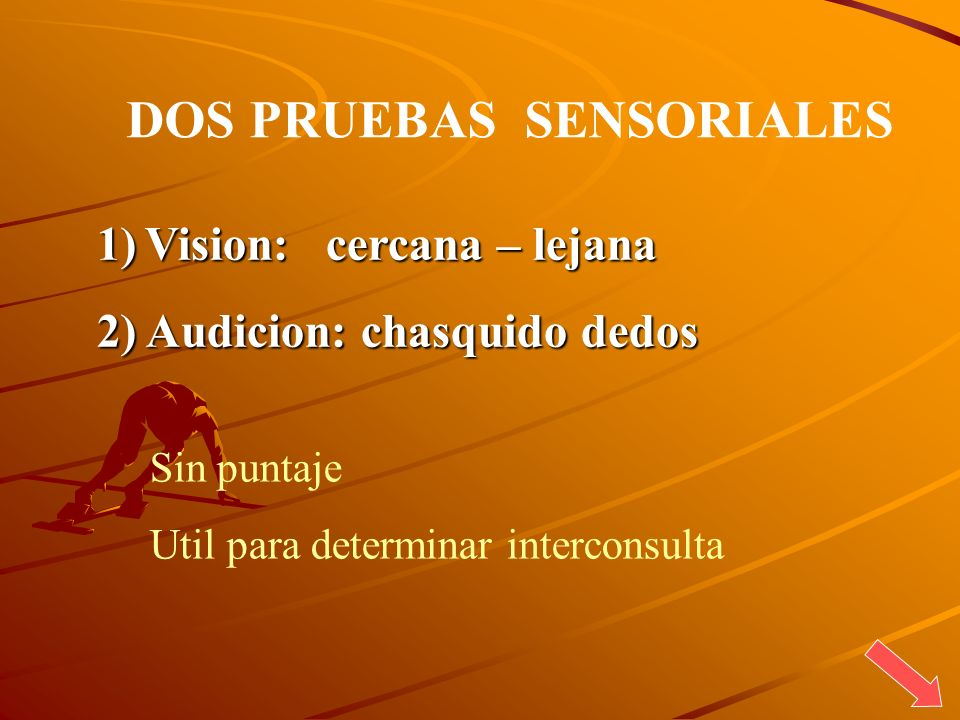 DOS PRUEBAS SENSORIALES 1)Vision: cercana – lejana 2) Audicion: chasquido dedos Sin puntaje Util para determinar interconsulta