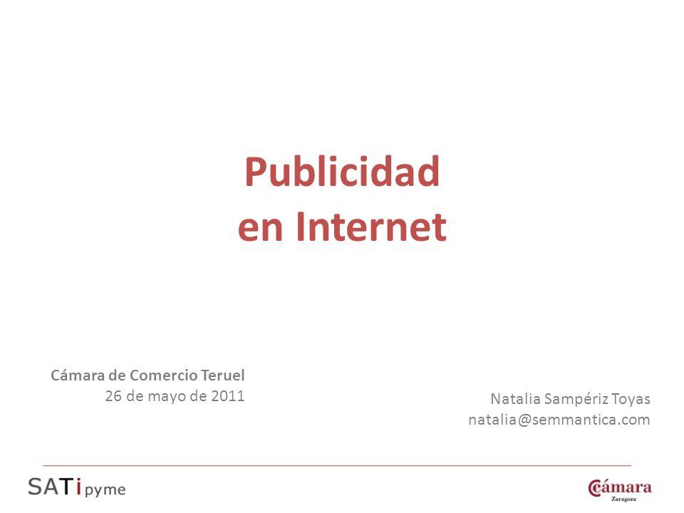 Publicidad en Internet Natalia Sampériz Toyas natalia@semmantica.com Cámara de Comercio Teruel 26 de mayo de 2011