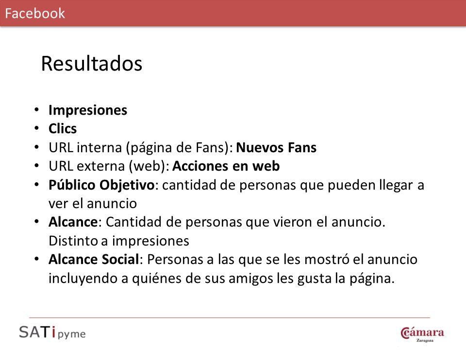 Facebook Resultados Impresiones Clics URL interna (página de Fans): Nuevos Fans URL externa (web): Acciones en web Público Objetivo: cantidad de perso