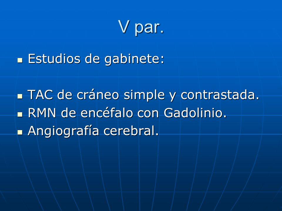 V par. Estudios de gabinete: Estudios de gabinete: TAC de cráneo simple y contrastada. TAC de cráneo simple y contrastada. RMN de encéfalo con Gadolin