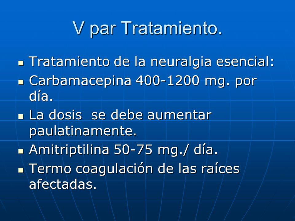 V par Tratamiento. Tratamiento de la neuralgia esencial: Tratamiento de la neuralgia esencial: Carbamacepina 400-1200 mg. por día. Carbamacepina 400-1
