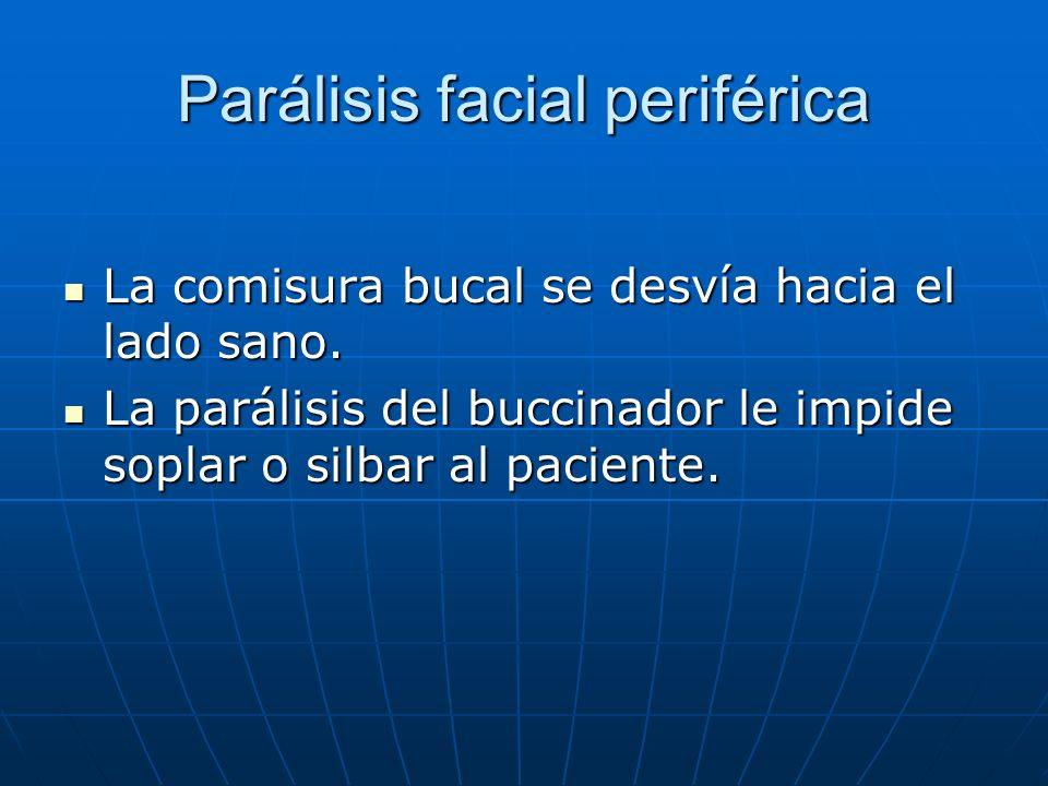 Parálisis facial periférica La comisura bucal se desvía hacia el lado sano. La comisura bucal se desvía hacia el lado sano. La parálisis del buccinado