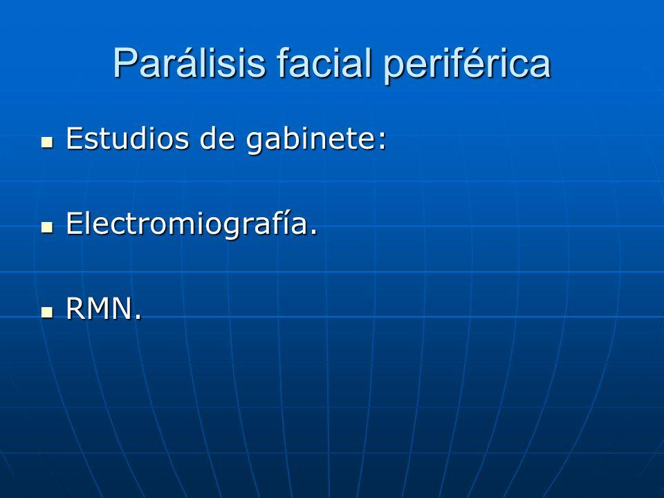 Parálisis facial periférica Estudios de gabinete: Estudios de gabinete: Electromiografía. Electromiografía. RMN. RMN.