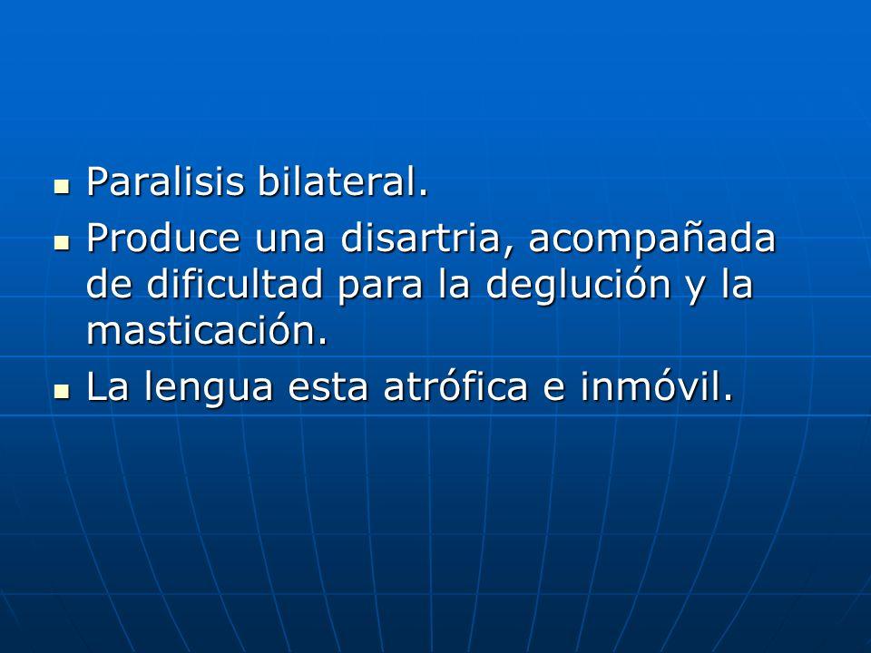 Paralisis bilateral. Paralisis bilateral. Produce una disartria, acompañada de dificultad para la deglución y la masticación. Produce una disartria, a