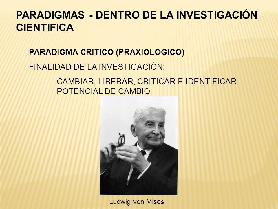 PARADIGMA CRITICO (PRAXIOLOGICO) FINALIDAD DE LA INVESTIGACIÓN: CAMBIAR, LIBERAR, CRITICAR E IDENTIFICAR POTENCIAL DE CAMBIO PARADIGMAS - DENTRO DE LA