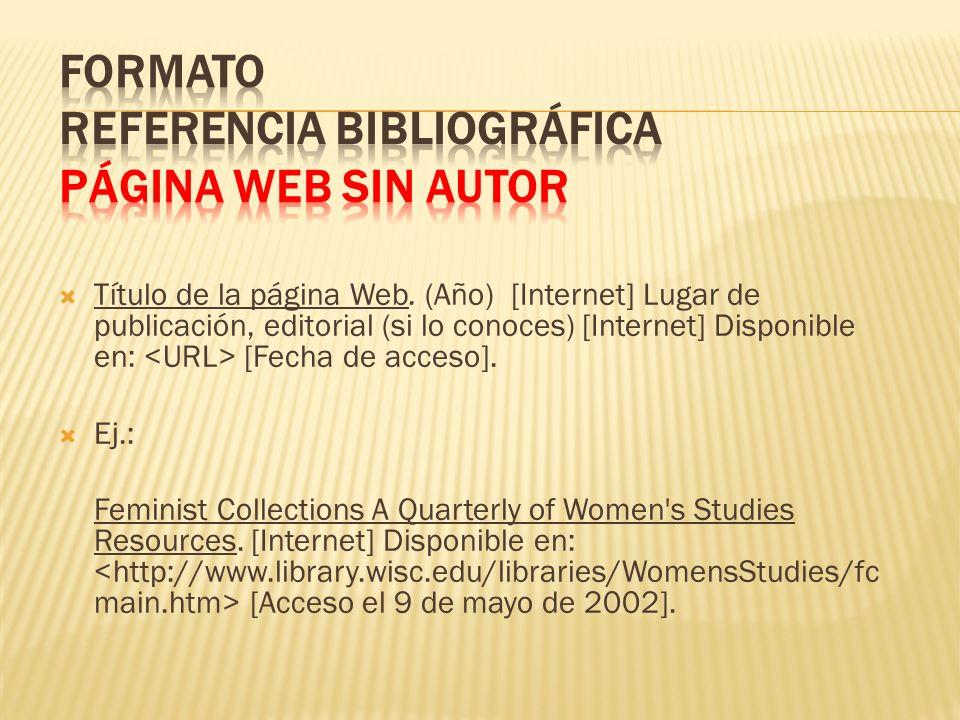 Título de la página Web. (Año) [Internet] Lugar de publicación, editorial (si lo conoces) [Internet] Disponible en: [Fecha de acceso]. Ej.: Feminist C