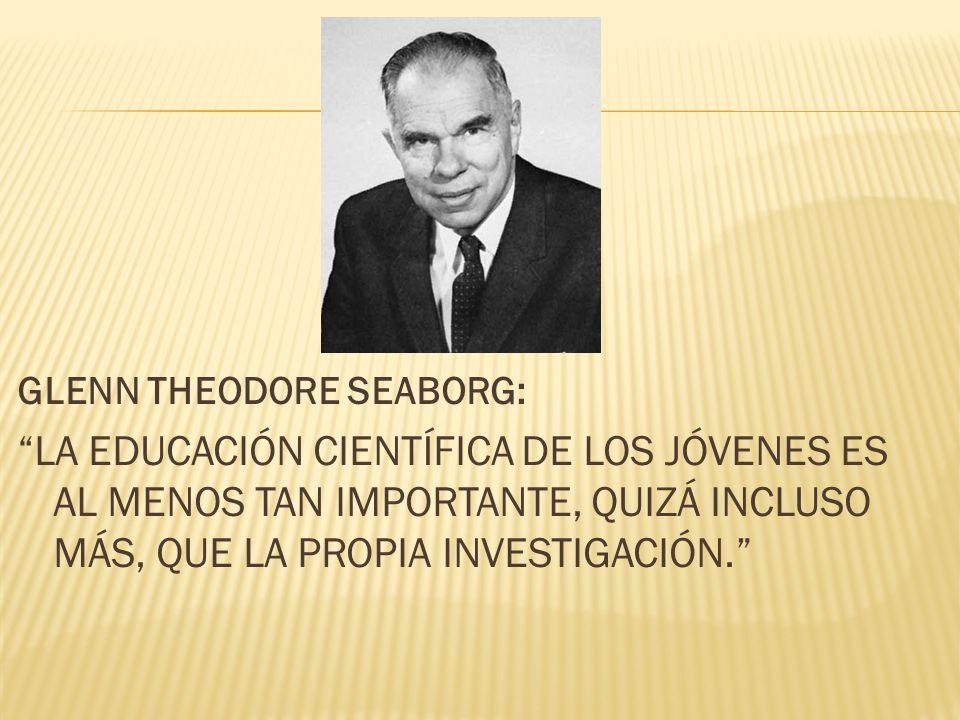GLENN THEODORE SEABORG: LA EDUCACIÓN CIENTÍFICA DE LOS JÓVENES ES AL MENOS TAN IMPORTANTE, QUIZÁ INCLUSO MÁS, QUE LA PROPIA INVESTIGACIÓN.