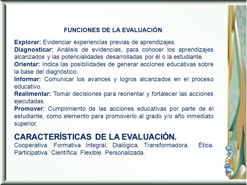 FUNCIONES DE LA EVALUACIÓN. Explorar: Evidenciar experiencias previas de aprendizajes. Diagnosticar: Análisis de evidencias, para conocer los aprendiz