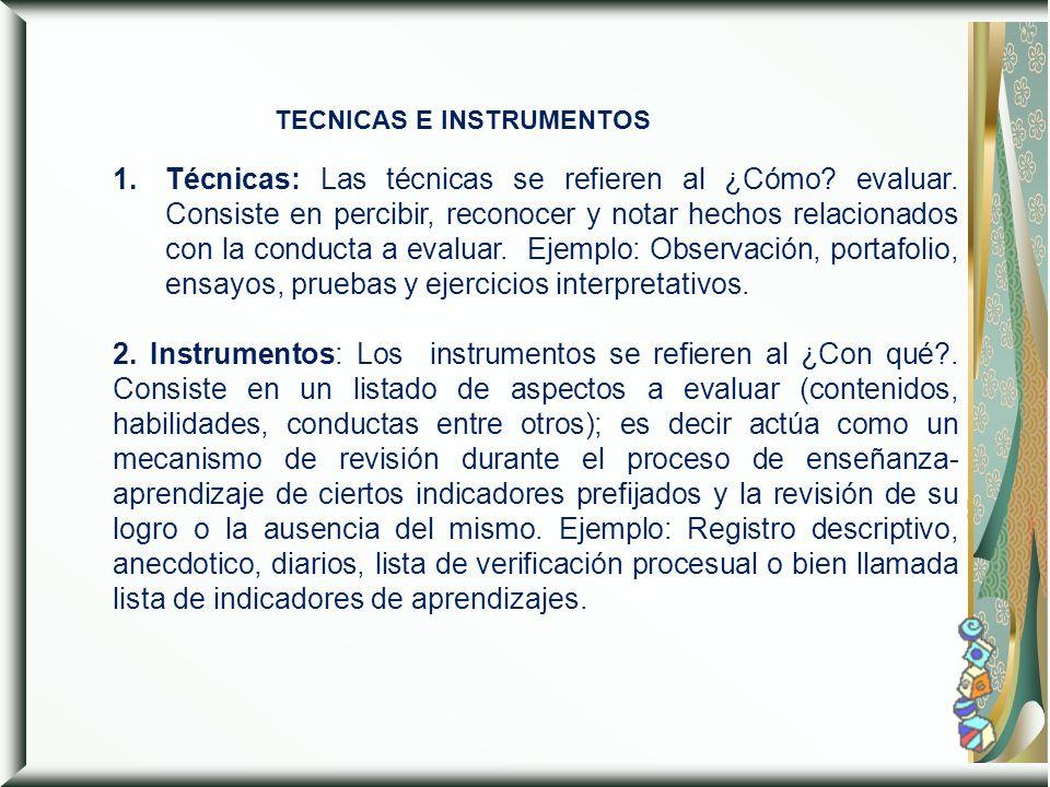 TECNICAS E INSTRUMENTOS 1.Técnicas: Las técnicas se refieren al ¿Cómo? evaluar. Consiste en percibir, reconocer y notar hechos relacionados con la con