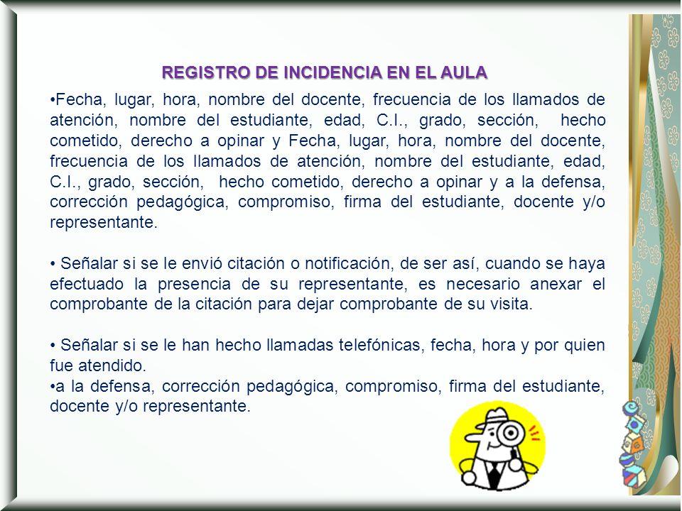REGISTRO DE INCIDENCIA EN EL AULA Fecha, lugar, hora, nombre del docente, frecuencia de los llamados de atención, nombre del estudiante, edad, C.I., g