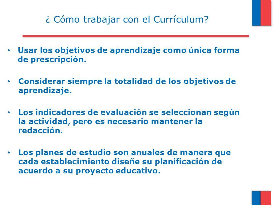 ¿ Cómo trabajar con el Currículum? Usar los objetivos de aprendizaje como única forma de prescripción. Considerar siempre la totalidad de los objetivo
