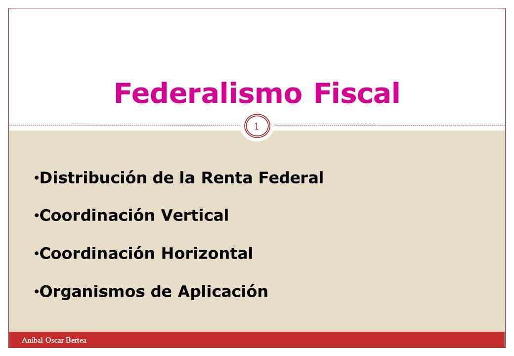 1 Aníbal Oscar Bertea Federalismo Fiscal Distribución de la Renta Federal Coordinación Vertical Coordinación Horizontal Organismos de Aplicación