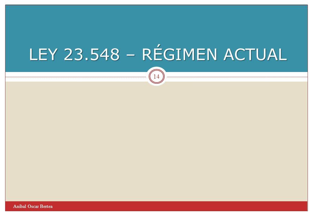 LEY 23.548 – RÉGIMEN ACTUAL Aníbal Oscar Bertea 14