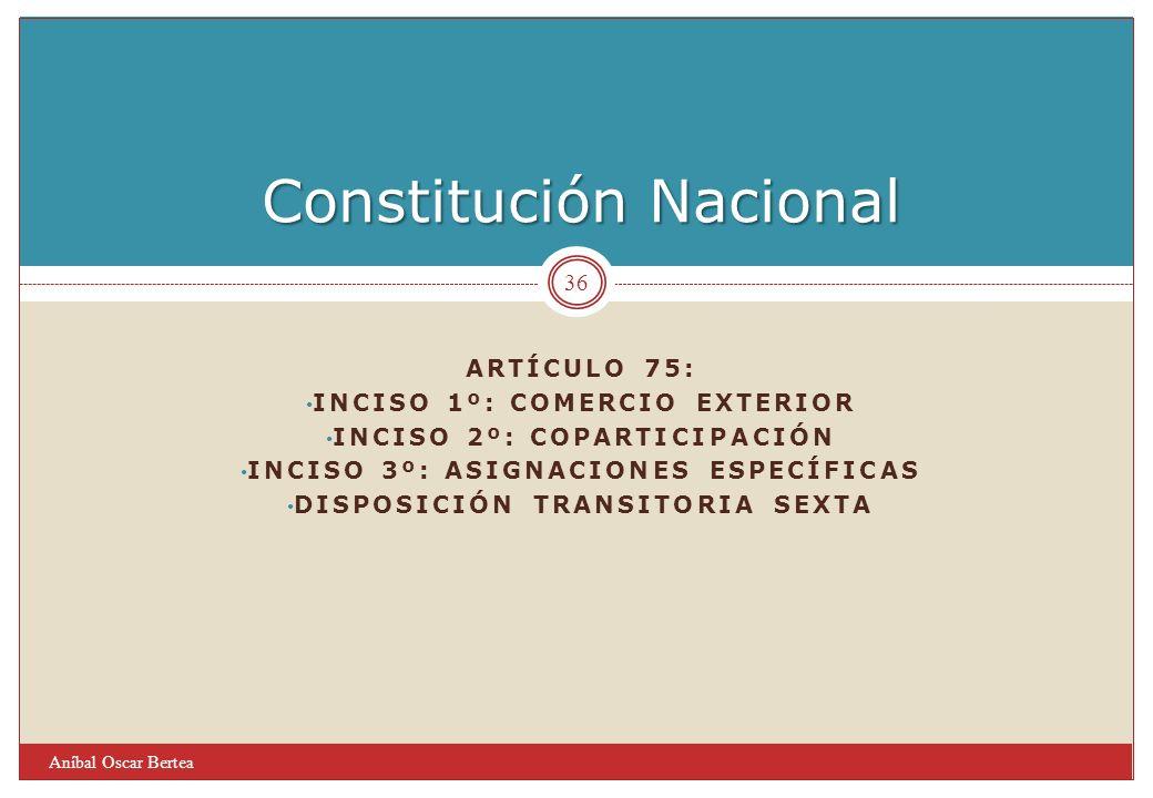 Constitución Nacional Aníbal Oscar Bertea 36 ARTÍCULO 75: INCISO 1º: COMERCIO EXTERIOR INCISO 2º: COPARTICIPACIÓN INCISO 3º: ASIGNACIONES ESPECÍFICAS