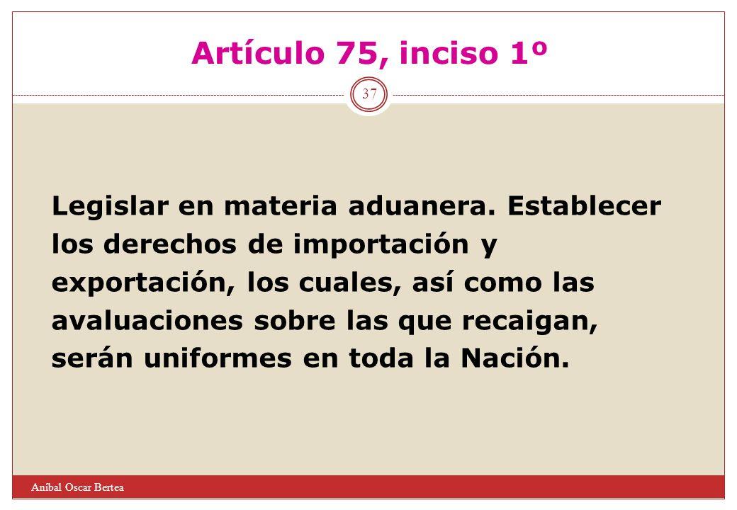 Artículo 75, inciso 1º Legislar en materia aduanera. Establecer los derechos de importación y exportación, los cuales, así como las avaluaciones sobre