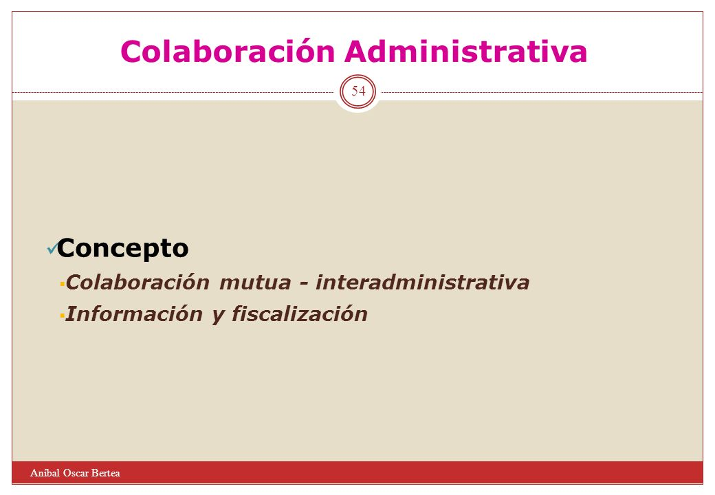 Colaboración Administrativa Concepto Colaboración mutua - interadministrativa Información y fiscalización 54 Aníbal Oscar Bertea
