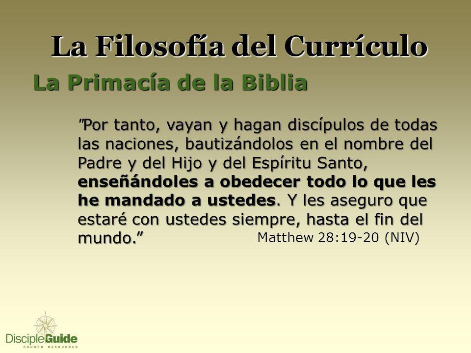 La Filosofía del Currículo La Primacía de la Biblia Por tanto, vayan y hagan discípulos de todas las naciones, bautizándolos en el nombre del Padre y