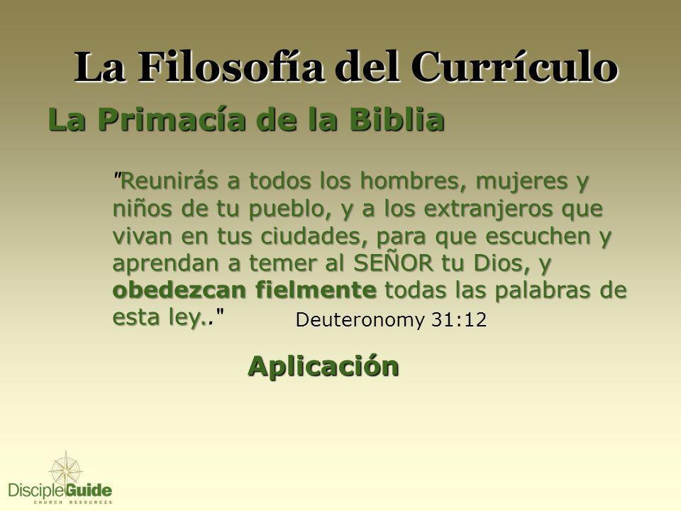 La Filosofía del Currículo La Primacía de la Biblia Reunirás a todos los hombres, mujeres y niños de tu pueblo, y a los extranjeros que vivan en tus c