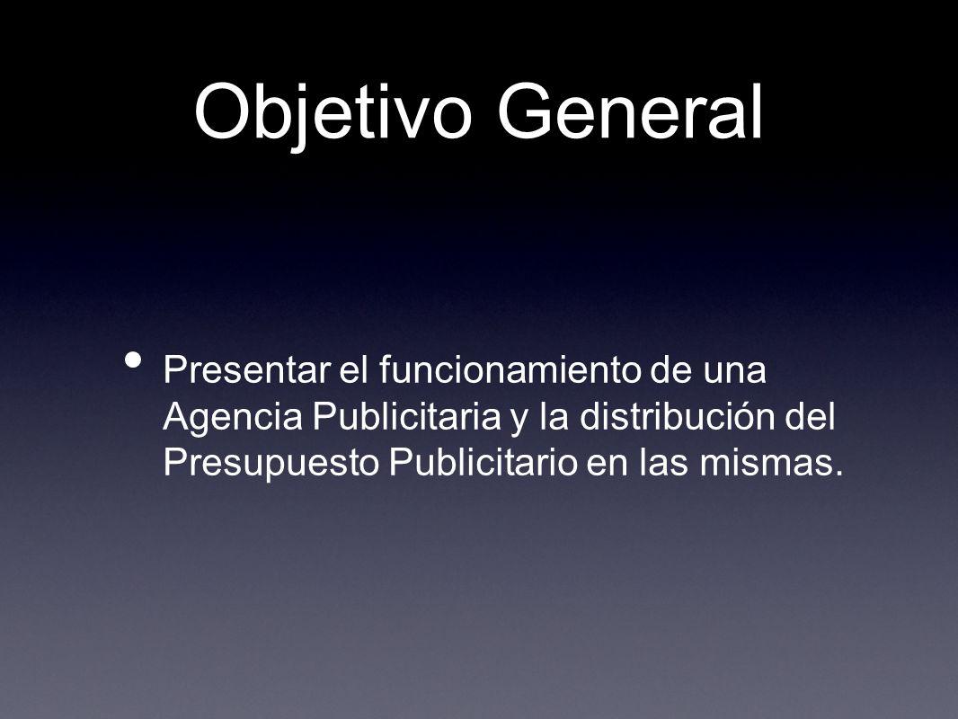 Objetivo General Presentar el funcionamiento de una Agencia Publicitaria y la distribución del Presupuesto Publicitario en las mismas.