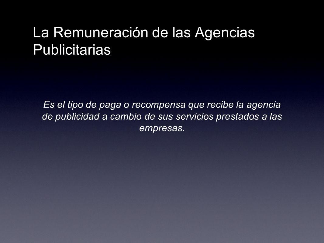 La Remuneración de las Agencias Publicitarias Es el tipo de paga o recompensa que recibe la agencia de publicidad a cambio de sus servicios prestados