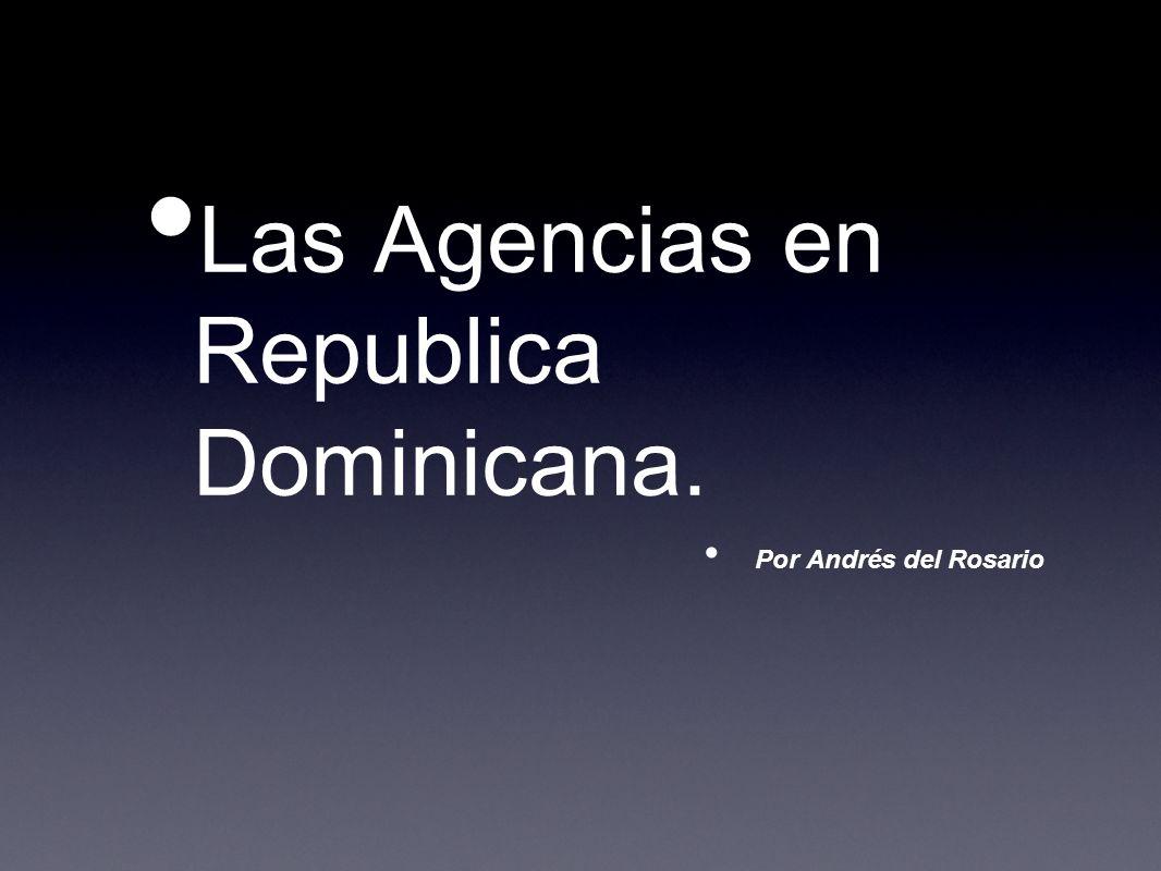 Las Agencias en Republica Dominicana. Por Andrés del Rosario