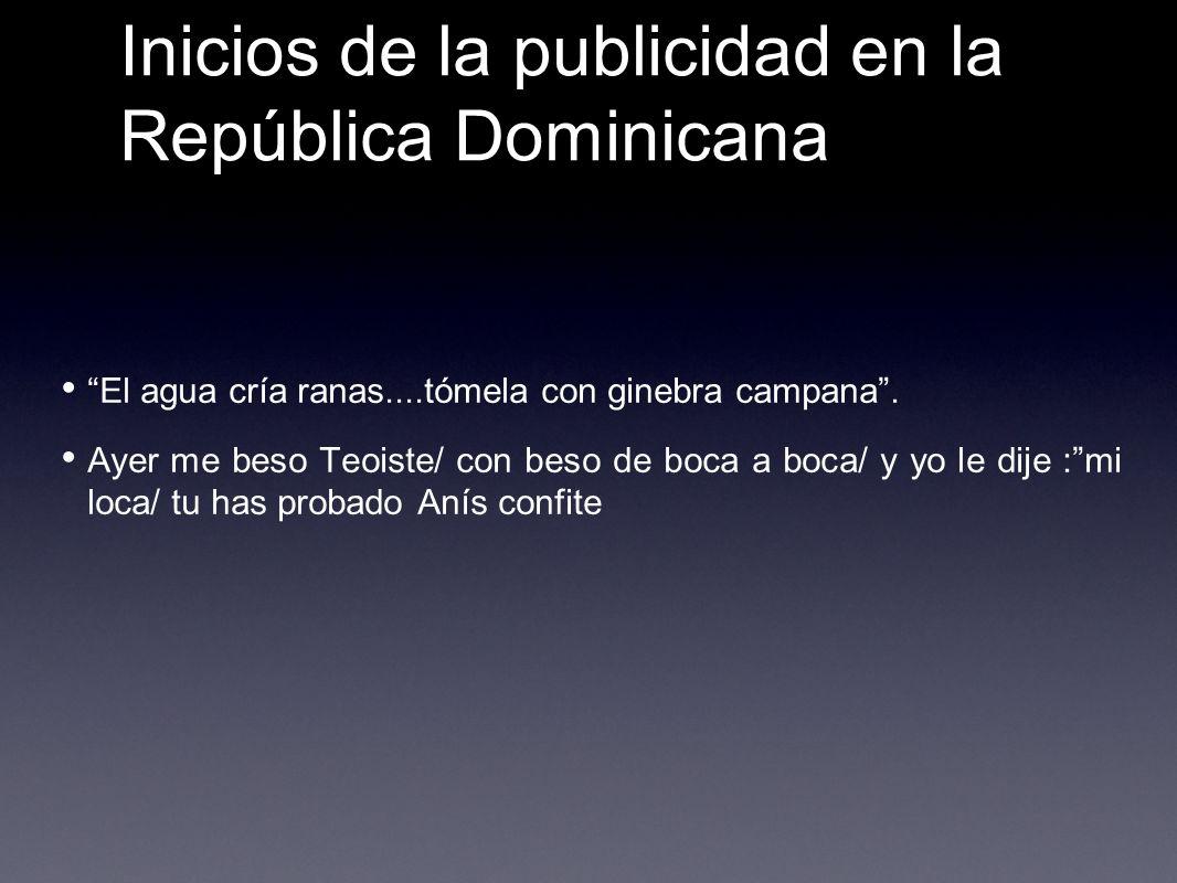 Inicios de la publicidad en la República Dominicana El agua cría ranas....tómela con ginebra campana. Ayer me beso Teoiste/ con beso de boca a boca/ y
