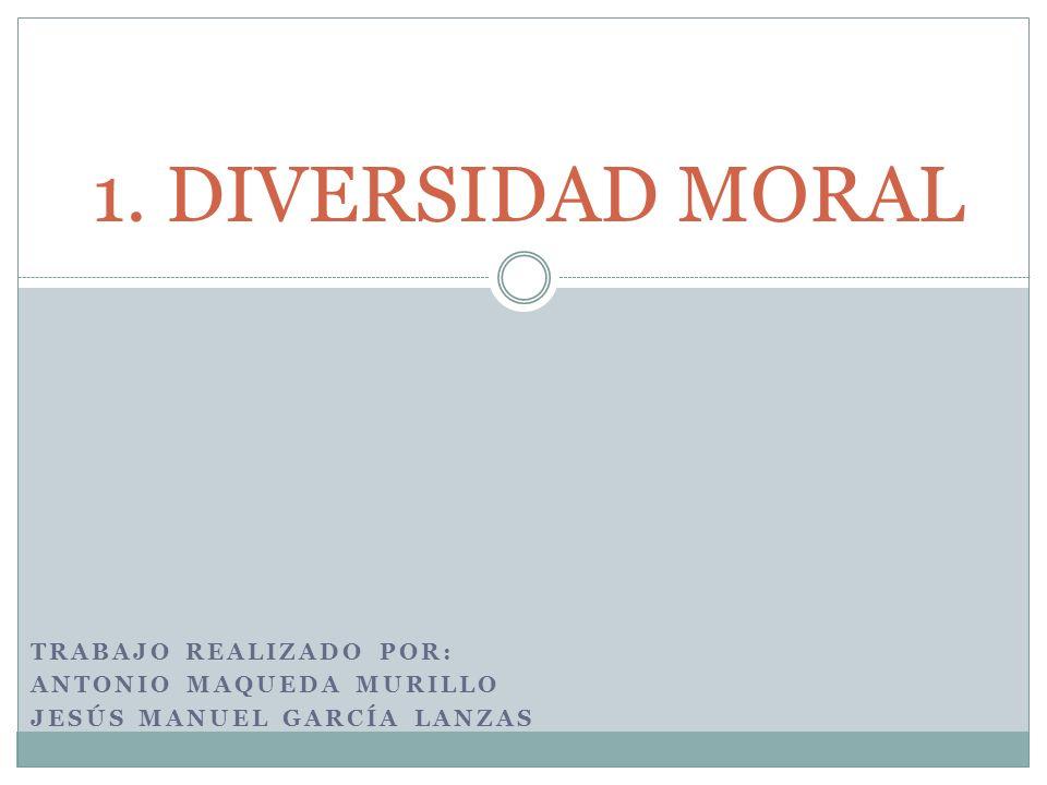 TRABAJO REALIZADO POR: ANTONIO MAQUEDA MURILLO JESÚS MANUEL GARCÍA LANZAS 1. DIVERSIDAD MORAL