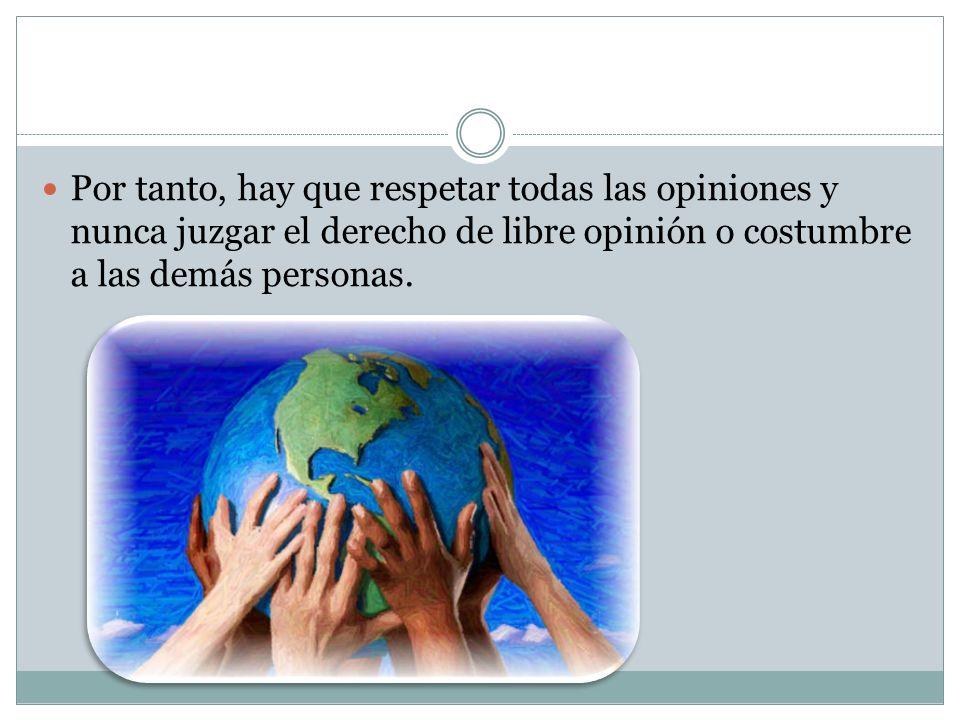 Por tanto, hay que respetar todas las opiniones y nunca juzgar el derecho de libre opinión o costumbre a las demás personas.