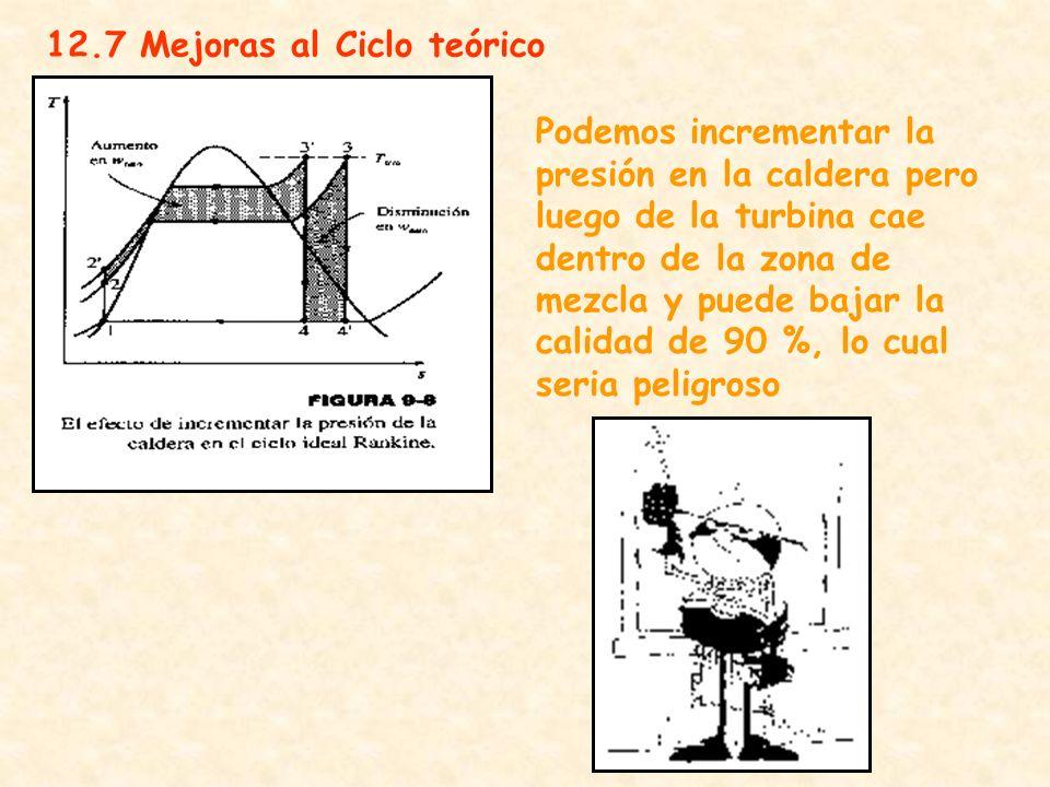 12.7 Mejoras al Ciclo teórico Podemos incrementar la presión en la caldera pero luego de la turbina cae dentro de la zona de mezcla y puede bajar la c